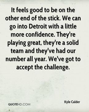 Kyle Calder  - It feels good to be on the other end of the stick. We can go into Detroit with a little more confidence. They're playing great, they're a solid team and they've had our number all year. We've got to accept the challenge.