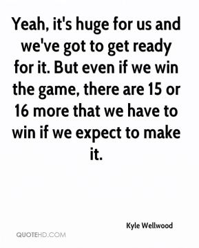 Yeah, it's huge for us and we've got to get ready for it. But even if we win the game, there are 15 or 16 more that we have to win if we expect to make it.