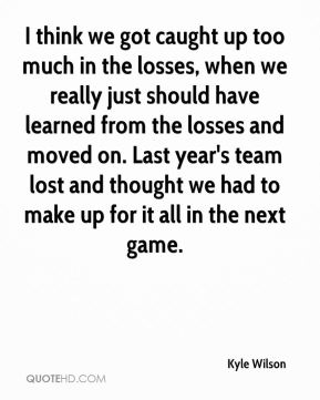 Kyle Wilson  - I think we got caught up too much in the losses, when we really just should have learned from the losses and moved on. Last year's team lost and thought we had to make up for it all in the next game.