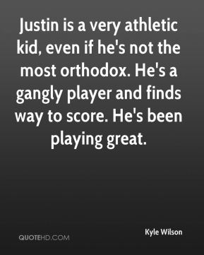 Justin is a very athletic kid, even if he's not the most orthodox. He's a gangly player and finds way to score. He's been playing great.