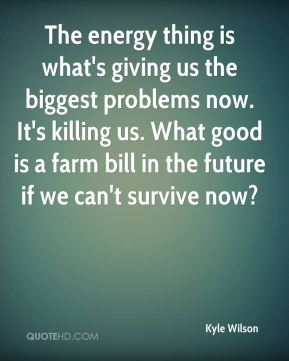 The energy thing is what's giving us the biggest problems now. It's killing us. What good is a farm bill in the future if we can't survive now?