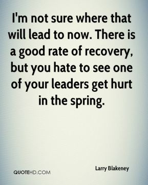 Larry Blakeney  - I'm not sure where that will lead to now. There is a good rate of recovery, but you hate to see one of your leaders get hurt in the spring.