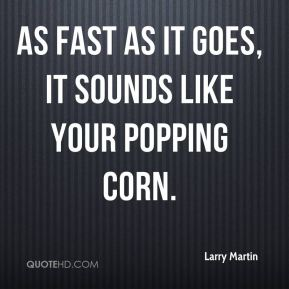Larry Martin  - As fast as it goes, it sounds like your popping corn.