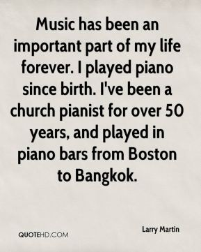 Larry Martin  - Music has been an important part of my life forever. I played piano since birth. I've been a church pianist for over 50 years, and played in piano bars from Boston to Bangkok.