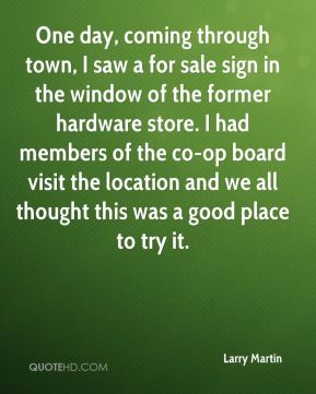 Larry Martin  - One day, coming through town, I saw a for sale sign in the window of the former hardware store. I had members of the co-op board visit the location and we all thought this was a good place to try it.