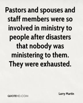 Larry Martin  - Pastors and spouses and staff members were so involved in ministry to people after disasters that nobody was ministering to them. They were exhausted.