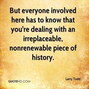 Larry Todd  - But everyone involved here has to know that you're dealing with an irreplaceable, nonrenewable piece of history.