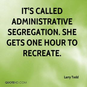 Larry Todd  - It's called administrative segregation. She gets one hour to recreate.