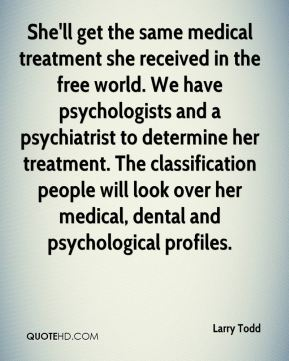 Larry Todd  - She'll get the same medical treatment she received in the free world. We have psychologists and a psychiatrist to determine her treatment. The classification people will look over her medical, dental and psychological profiles.