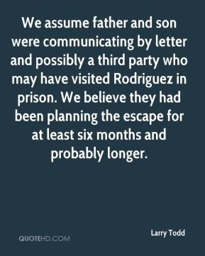 Larry Todd  - We assume father and son were communicating by letter and possibly a third party who may have visited Rodriguez in prison. We believe they had been planning the escape for at least six months and probably longer.