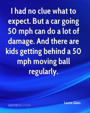 Laurie Glass  - I had no clue what to expect. But a car going 50 mph can do a lot of damage. And there are kids getting behind a 50 mph moving ball regularly.