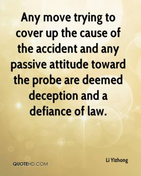 Li Yizhong  - Any move trying to cover up the cause of the accident and any passive attitude toward the probe are deemed deception and a defiance of law.