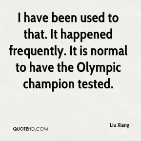 Liu Xiang  - I have been used to that. It happened frequently. It is normal to have the Olympic champion tested.