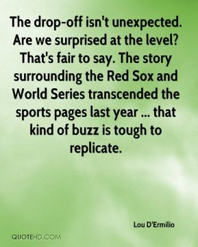 Lou D'Ermilio  - The drop-off isn't unexpected. Are we surprised at the level? That's fair to say. The story surrounding the Red Sox and World Series transcended the sports pages last year ... that kind of buzz is tough to replicate.