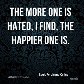 Louis Ferdinand Celine  - The more one is hated, I find, the happier one is.
