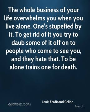 The whole business of your life overwhelms you when you live alone. One's stupefied by it. To get rid of it you try to daub some of it off on to people who come to see you, and they hate that. To be alone trains one for death.