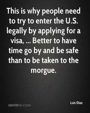 This is why people need to try to enter the U.S. legally by applying for a visa, ... Better to have time go by and be safe than to be taken to the morgue.