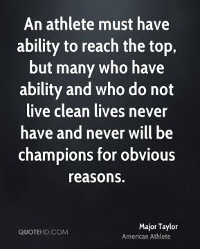 An athlete must have ability to reach the top, but many who have ability and who do not live clean lives never have and never will be champions for obvious reasons.