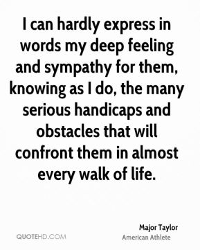 Major Taylor - I can hardly express in words my deep feeling and sympathy for them, knowing as I do, the many serious handicaps and obstacles that will confront them in almost every walk of life.