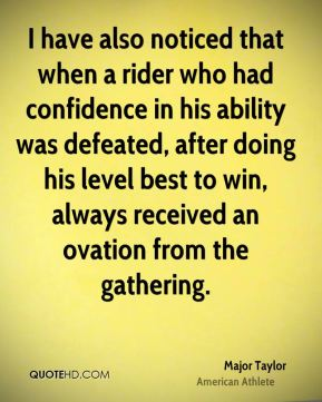 Major Taylor - I have also noticed that when a rider who had confidence in his ability was defeated, after doing his level best to win, always received an ovation from the gathering.