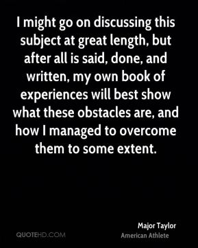 I might go on discussing this subject at great length, but after all is said, done, and written, my own book of experiences will best show what these obstacles are, and how I managed to overcome them to some extent.