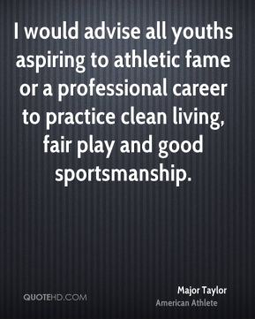 Major Taylor - I would advise all youths aspiring to athletic fame or a professional career to practice clean living, fair play and good sportsmanship.