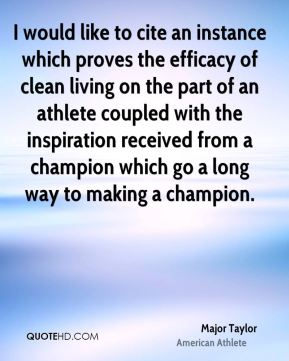 Major Taylor - I would like to cite an instance which proves the efficacy of clean living on the part of an athlete coupled with the inspiration received from a champion which go a long way to making a champion.