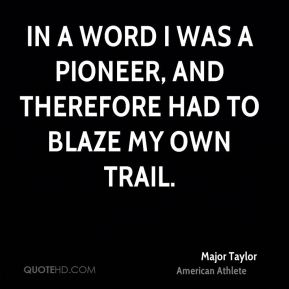 Major Taylor - In a word I was a pioneer, and therefore had to blaze my own trail.