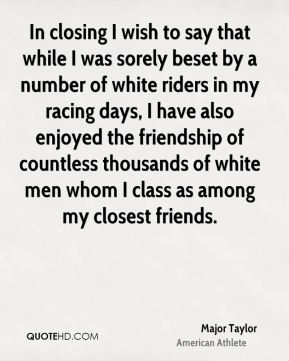 Major Taylor - In closing I wish to say that while I was sorely beset by a number of white riders in my racing days, I have also enjoyed the friendship of countless thousands of white men whom I class as among my closest friends.