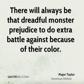 There will always be that dreadful monster prejudice to do extra battle against because of their color.