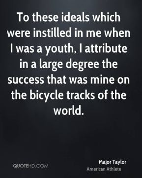 Major Taylor - To these ideals which were instilled in me when I was a youth, I attribute in a large degree the success that was mine on the bicycle tracks of the world.