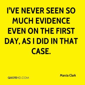 Marcia Clark  - I've never seen so much evidence even on the first day, as I did in that case.