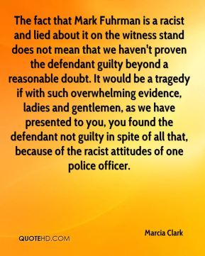 Marcia Clark  - The fact that Mark Fuhrman is a racist and lied about it on the witness stand does not mean that we haven't proven the defendant guilty beyond a reasonable doubt. It would be a tragedy if with such overwhelming evidence, ladies and gentlemen, as we have presented to you, you found the defendant not guilty in spite of all that, because of the racist attitudes of one police officer.