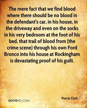 Marcia Clark  - The mere fact that we find blood where there should be no blood in the defendant's car, in his house, in the driveway and even on the socks in his very bedroom at the foot of his bed, that trail of blood from (the crime scene) through his own Ford Bronco into his house at Rockingham is devastating proof of his guilt.