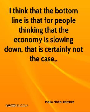 Maria Fiorini Ramirez  - I think that the bottom line is that for people thinking that the economy is slowing down, that is certainly not the case.