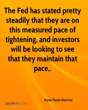 The Fed has stated pretty steadily that they are on this measured pace of tightening, and investors will be looking to see that they maintain that pace.