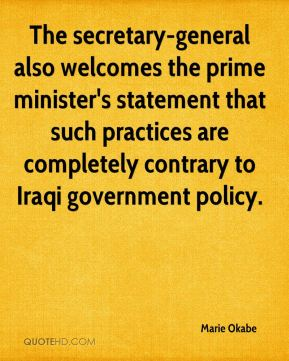 The secretary-general also welcomes the prime minister's statement that such practices are completely contrary to Iraqi government policy.