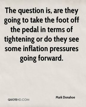 Mark Donahoe  - The question is, are they going to take the foot off the pedal in terms of tightening or do they see some inflation pressures going forward.