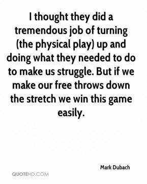Mark Dubach  - I thought they did a tremendous job of turning (the physical play) up and doing what they needed to do to make us struggle. But if we make our free throws down the stretch we win this game easily.