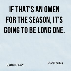 Mark Foulkes  - If that's an omen for the season, it's going to be long one.