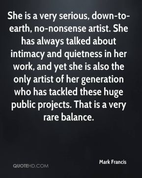 Mark Francis  - She is a very serious, down-to-earth, no-nonsense artist. She has always talked about intimacy and quietness in her work, and yet she is also the only artist of her generation who has tackled these huge public projects. That is a very rare balance.