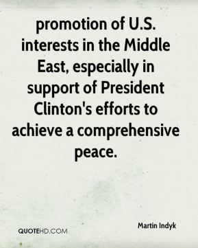 Martin Indyk  - promotion of U.S. interests in the Middle East, especially in support of President Clinton's efforts to achieve a comprehensive peace.