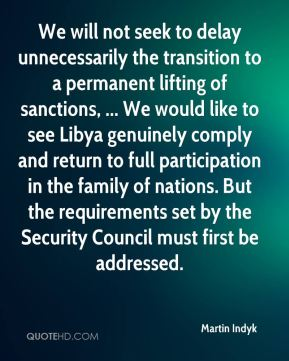 We will not seek to delay unnecessarily the transition to a permanent lifting of sanctions, ... We would like to see Libya genuinely comply and return to full participation in the family of nations. But the requirements set by the Security Council must first be addressed.