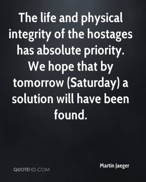 The life and physical integrity of the hostages has absolute priority. We hope that by tomorrow (Saturday) a solution will have been found.