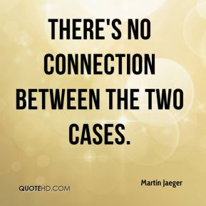 Martin Jaeger  - There's no connection between the two cases.