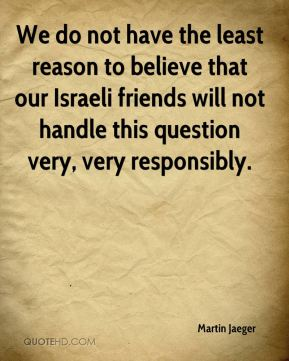We do not have the least reason to believe that our Israeli friends will not handle this question very, very responsibly.
