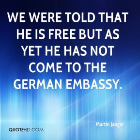 We were told that he is free but as yet he has not come to the German embassy.