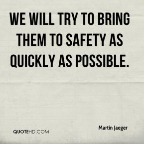 We will try to bring them to safety as quickly as possible.