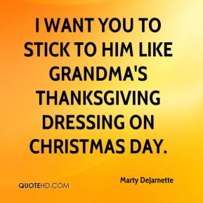 Marty DeJarnette  - I want you to stick to him like grandma's Thanksgiving dressing on Christmas day.