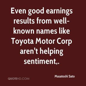 Masatoshi Sato  - Even good earnings results from well-known names like Toyota Motor Corp aren't helping sentiment.